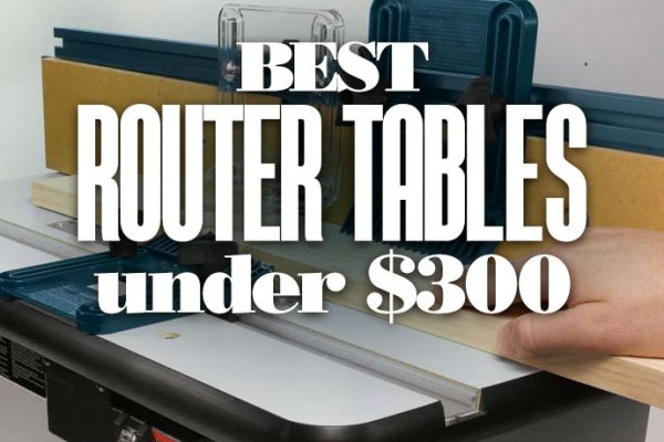Best Router Tables Under $300